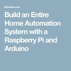 Build an Entire Home Automation System with a Raspberry Pi and Arduino