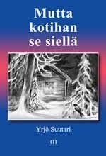 Yrjö Suutari, Mutta kotihan se siellä. Mediapinta 2014.  #eräkirjallisuus, #Lappi