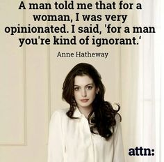 """""""A man told me that for a woman, I was very opinionated. I said, 'for a man, you're kind of ignorant.'"""" -Anne Hatheway"""