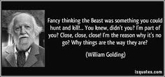 Fancy thinking the Beast was something you could hunt and kill! You knew, didn't you? I'm the reason why it's no go? Why things are what they are? Close Close, William Golding, Nobel Prize, You And I, Einstein, Beast, Literature, Wisdom, Fancy
