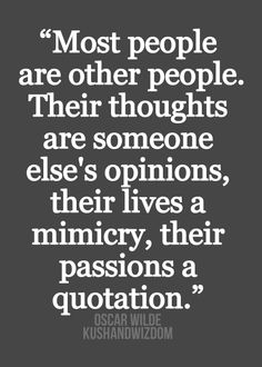 """""""Most people are other people. Their thoughts are someone else's opinions, their lives a mimicry, their passion a quotation."""" -Oscar Wilde"""