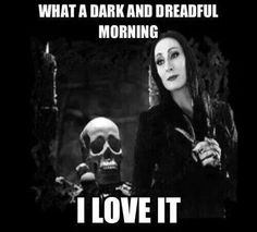 Morticia Addams- it's how I feel on stormy, rainy, or overcast days!