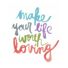 Make your life worth loving <3