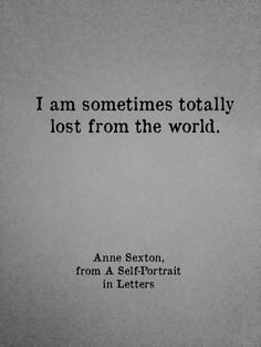 """I am sometimes totally lost from this world"" ~Anne Sexton"