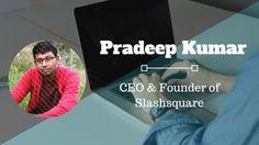 Interview: Pradeep Kumar, CEO & Founder of Slashsquare Online Interview, Blogging
