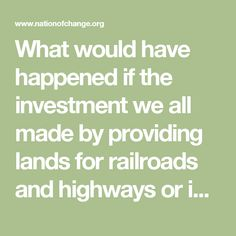 What would have happened if the investment we all made by providing lands for railroads and highways or inventing the Internet or pharmaceuticals or investing in a new clean energy economy had been put into a national permanent trust and distributed to all Americans each year rather than being given to corporations to create profits? The United States would have a guaranteed national income for everyone from our shared commonwealth and would have eliminated poverty.