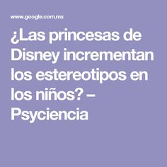 ¿Las princesas de Disney incrementan los estereotipos en los niños? – Psyciencia