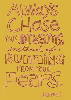 Always chase your dreams instead of running from your fears. - anonymous #quote