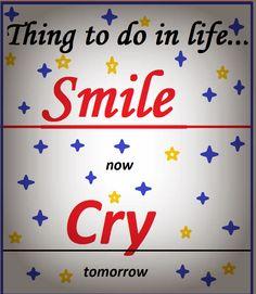 Smile now. Cry tomorrow.