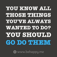 You know all  those things  you've always  wanted to do?  You should   go do them