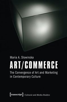 ART/COMMERCE: THE CONVERGENCE OF ART AND MARKETING IN CONTEMPORARY CULTURE