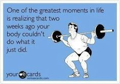 One of the greatest moments in life is realising that two weeks ago your body couldn't do what it just did.
