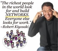 The richest people in the world look for and build NETWORKS.  Everyone else looks for work.  Robert Kiyosaki  http://www.make-the-shift.com/wp-content/uploads/2013/06/002-300x266.jpg