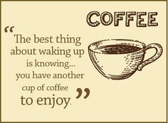 """The best things about waking up is knowing ... you have another cup of coffee to enjoy."" / Coffee Shop Stuff"