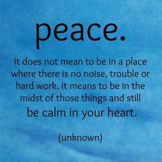 I have a refrigerator magnet with this quote. No matter what is going on around me, I can still have inner peace. No matter what. Be calm in your heart.