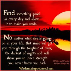 Wisdom To Inspire The Soul: Try to find something good in every day.