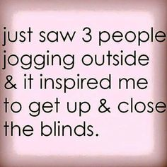 Just saw 3 people jogging outside & it inspired me to get up & close the blinds.funny pictures of the day - 37 pics Funny Shit, Haha Funny, Hilarious, Funny Stuff, Funny Gym, Stupid Stuff, Funny Quotes, Funny Memes, Jokes