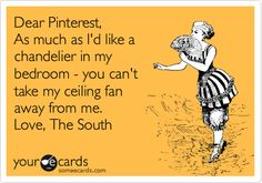 Funny Confession Ecard: Dear Pinterest, As much as I'd like a chandelier in my bedroom - you can't take my ceiling fan away from me. Love, The South.