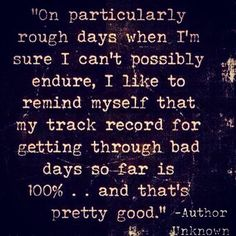 On particularly rough days when I'm sure I can't possibly endure, I like to remind myself that my track record for getting through bad days so far is 100% and that's pretty good.