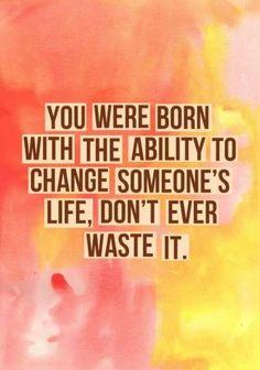 """""""Você nasceu com a habilidade de mudar a vida de alguém. Nunca a desperdice."""""""