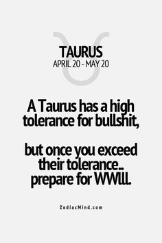 A Taurus has a high tolerance for bullshit, but once you exceed their tolerance, prepare for WWIII