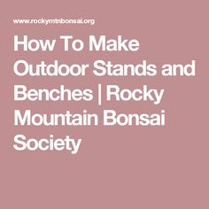 How To Make Outdoor Stands and Benches | Rocky Mountain Bonsai Society