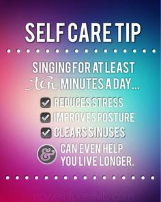 Self Care Tip: Singing for at least 10 minutes a day: reduces stress; improves posture' clears sinuses and can even help you live longer!