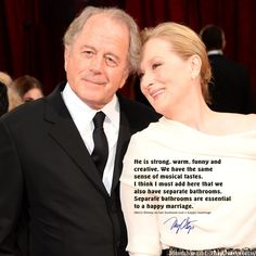 He is strong, warm, funny and creative. We have the same sense of musical tastes. I think I must add here that we also have separate bathrooms. Separate bathrooms are essential to a happy marriage. *#Meryl Streep on her husband and a happy marriage #inherownwords #quotes