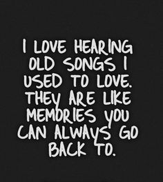 I love hearing old songs I used to love. They are like memories you can always go back to.