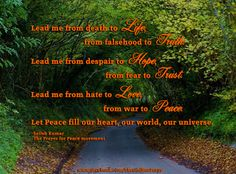 Lead me from death to Life,                          from falsehood to Truth.  Lead me from despair to Hope,                                    from fear to Trust.  Lead me from hate to Love,                                   from war to Peace.  Let Peace fill our heart, our world, our universe.  ~Satish Kumar,   The Prayer for Peace movement