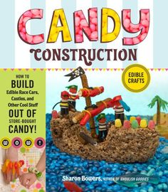 Candy Construction: How to Build Race Cars, Castles, and Other Cool Stuff out of Store-Bought Candy by Sharon Bowers