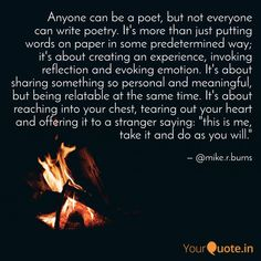 """Opening quote in """"Poetry for the Estranged"""" - Mike R. Burns """"Anyone can be a poet, but not everyone can write poetry. It's more than just putting words on paper in some predetermined way; it's about creating an experience, invoking reflection and evoking emotion. It's about sharing something so personal and meaningful, but being relatable at the same time. It's about reaching into your chest, tearing out your heart and offering it to a stranger saying: """"this is me, take it and do as you… Open Quotes, Philosophy, Burns, Reflection, Poetry, Writing, Canning, Sayings, Heart"""