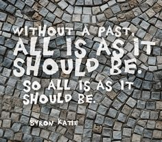 Without a past, all is as it should be. So all is as it should be. Byron Katie