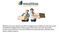 Experienced Online Mortgage Broker in Melbourne - Wealthie.com.au are experienced online mortgage broker in Melbourne. We have a team of Qualified mortgage broker to help you get a better home loan deal. We provide services to our customers in the area of Melbourne, Sydney, Brisbane, Adelaide, Perth, Darwin, Hobart, Canberra.