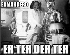 Er ter der ter!  ...this meme will always be funny to me.