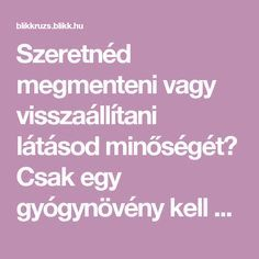 Szeretnéd megmenteni vagy visszaállítani látásod minőségét? Csak egy gyógynövény kell hozzá! - Blikk Rúzs Natural Healing, Home Remedies, Diy And Crafts, The Cure, Good Food, Health Fitness, Medical, Healthy, Education
