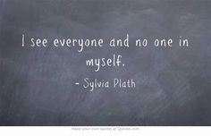 """I see everyone and no one in myself."" - Sylvia Plath"
