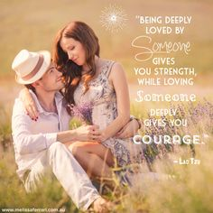 """""""Being deeply loved by someone gives you strength, while loving someone deeply gives you courage."""" - Lao Tzu www.melissaferrari.com.au"""