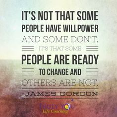 """Embedded image permalink  'It's not that some people have #willpower and other's don't, it's that some people are ready to #change and others are not."""" James Gordon Are you ready to make change in your life?"""