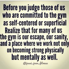 Before you judge those of us who are committed to the gym as self-centered or superficial... realize that for many of us the gym is our escape, our sanity, and a place where we work not only on becoming strong physically, but mentally as well.