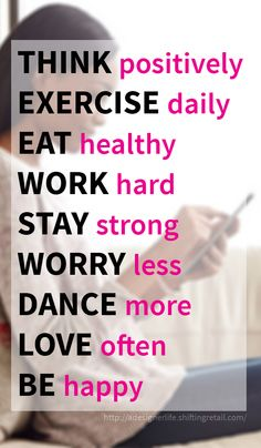 Daily goals - think positively, exercise daily, eat healthy, work hard, stay strong, worry less, dance more, love often, be happy. This will change your life.