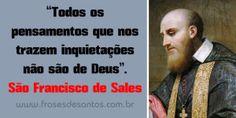 Todos os pensamentos que nos trazem inquietações não são de Deus São Francisco de Sales