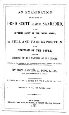 """An examination of the case of Dred Scott against Sandford, in the Supreme Court of the United States, and a full and fair exposition of the decision of the court, and of the opinions of the majority of the judges. Prepared at the request of, and read before """"The Geneva Literary and Scientific Association,"""" on Tuesday evening, 28th December, 1858. By Hon. Samuel A. Foot ... Pub. by order of the Association, Geneva, N.Y., January, 1859."""