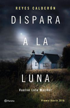 """Dispara a la luna"", de Reyes Calderón. Novela ganadora del Premio Azorín 2016."