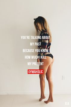 You're Talking About My Past Because you know how much I kill my present. http://www.gymaholic.co
