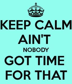 """""""KEEP CALM"""" AIN'T  NOBODY GOT TIME  FOR THAT"""