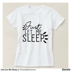 Just Let Me Sleep T-Shirt - Fashionable Women's Shirts By Creative Talented Graphic Designers - #shirts #tshirts #fashion #apparel #clothes #clothing #design #designer #fashiondesigner #style #trends #bargain #sale #shopping - Comfy casual and loose fitting long-sleeve heavyweight shirt is stylish and warm addition to anyone's wardrobe - This design is made from 6.0 oz pre-shrunk 100% cotton it wears well on anyone - The garment is double-needle stitched at the bottom and sleeve hems for…