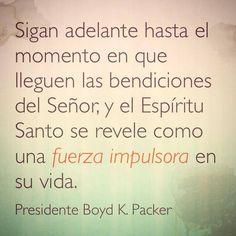 """""""Sigan adelante hasta el momento en que lleguen las bendiciones del Señor, y el Espíritu Santo se revele como una fuerza impulsora en su vida."""" —Presidente Boyd K. Packer #lds #mormon"""