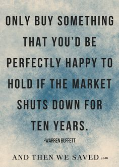 """Only buy something that you'd be happy to hold if the market shuts down for ten years."" -Warren Buffett"