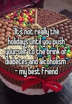"""""""""""It's not really the holidays until you push yourself to the brink of diabetes and alcoholism"""" - my best friend"""""""